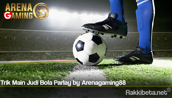 Trik Main Judi Bola Parlay by Arenagaming88
